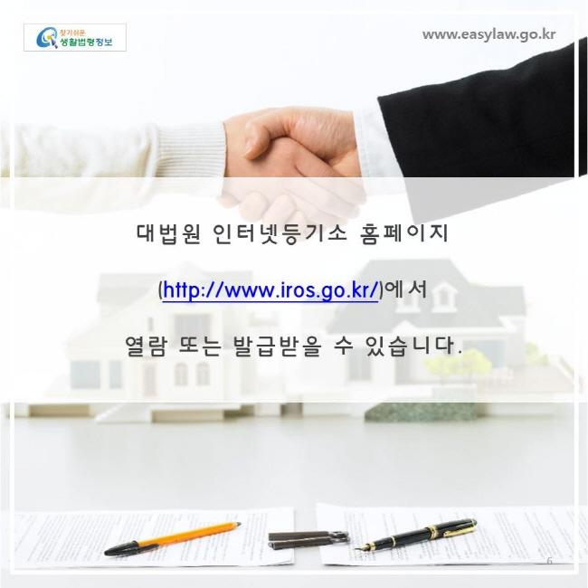 대법원 인터넷등기소 홈페이지(http://www.iros.go.kr/)에서 열람 또는 발급받을 수 있습니다.